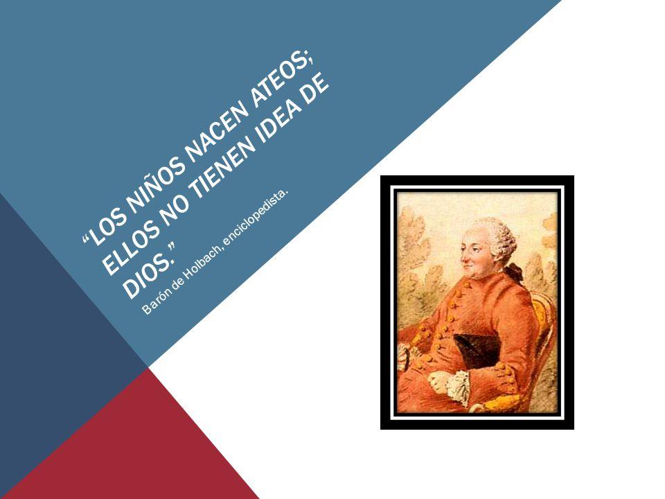 LOS NIÑOS NACEN ATEOS; ELLOS NO TIENEN IDEA DE DIOS. Barón de Holbach, enciclopedista.