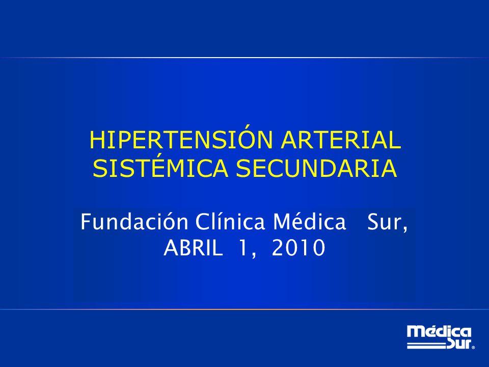HIPERTENSIÓN ARTERIAL SISTÉMICA SECUNDARIA Fundación Clínica Médica Sur, ABRIL 1, 2010