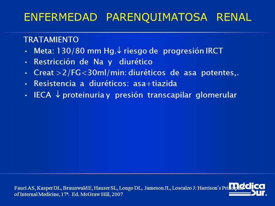 ENFERMEDAD PARENQUIMATOSA RENAL TRATAMIENTO Meta: 130/80 mm Hg. riesgo de progresión IRCT Restricción de Na y diurético Creat >2/FG<30ml/min: diurétic
