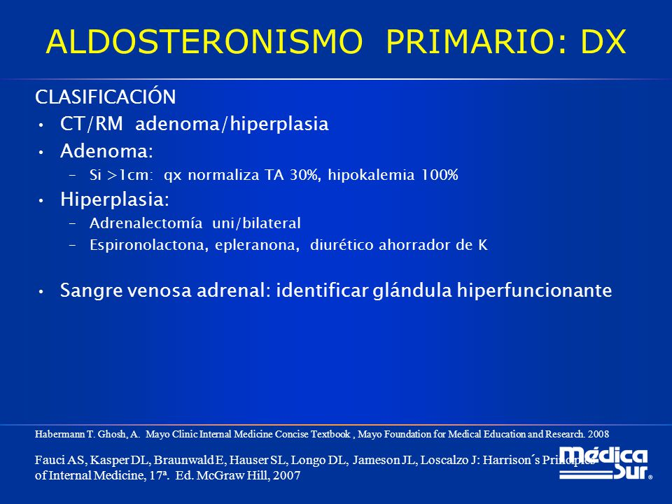 ALDOSTERONISMO PRIMARIO: DX CLASIFICACIÓN CT/RM adenoma/hiperplasia Adenoma: –Si >1cm: qx normaliza TA 30%, hipokalemia 100% Hiperplasia: –Adrenalecto
