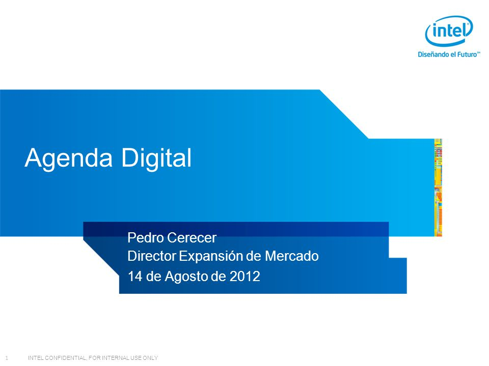 INTEL CONFIDENTIAL, FOR INTERNAL USE ONLY 1 Agenda Digital Pedro Cerecer Director Expansión de Mercado 14 de Agosto de 2012