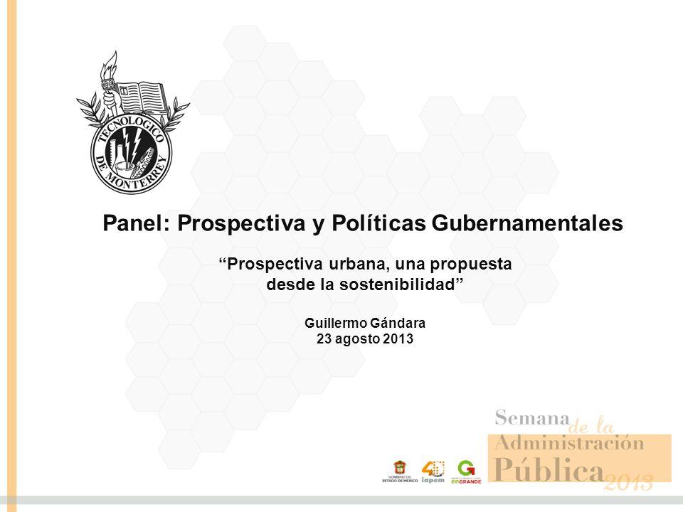 Prospectiva urbana, una propuesta desde la sostenibilidad Guillermo Gándara 23 agosto 2013 Panel: Prospectiva y Políticas Gubernamentales