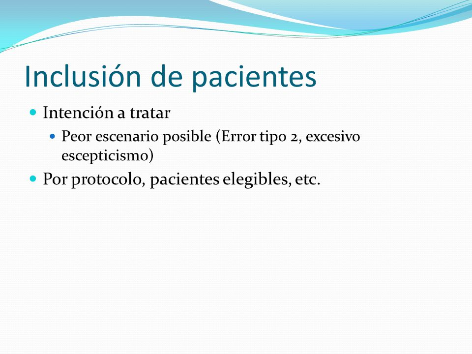 Inclusión de pacientes Intención a tratar Peor escenario posible (Error tipo 2, excesivo escepticismo) Por protocolo, pacientes elegibles, etc.