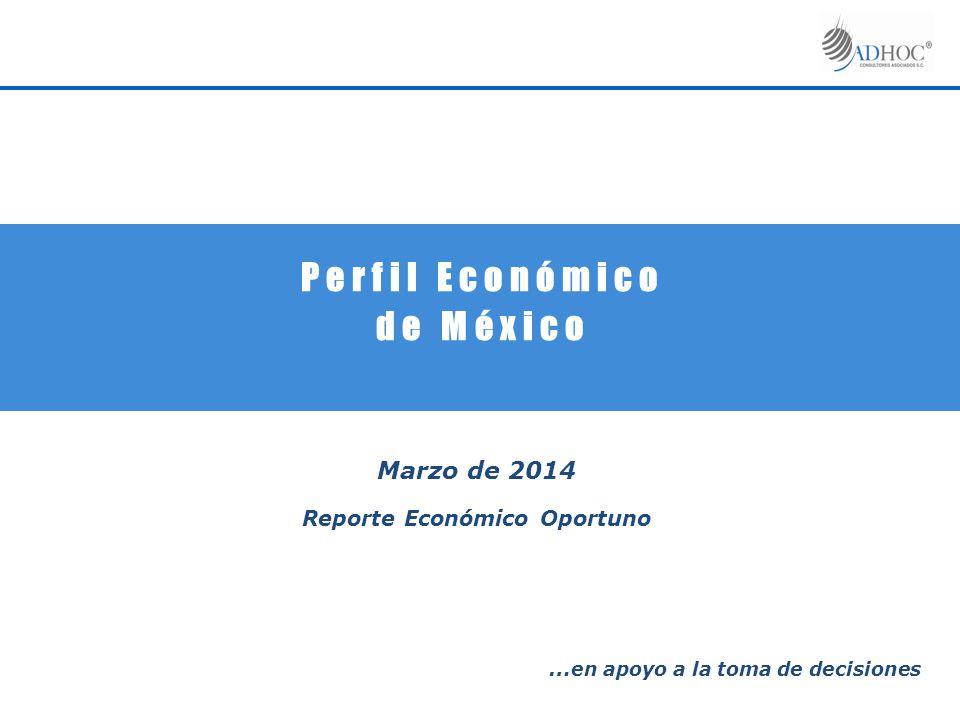 P e r f i l E c o n ó m i c o d e M é x i c o Marzo de 2014 Reporte Económico Oportuno … en apoyo a la toma de decisiones