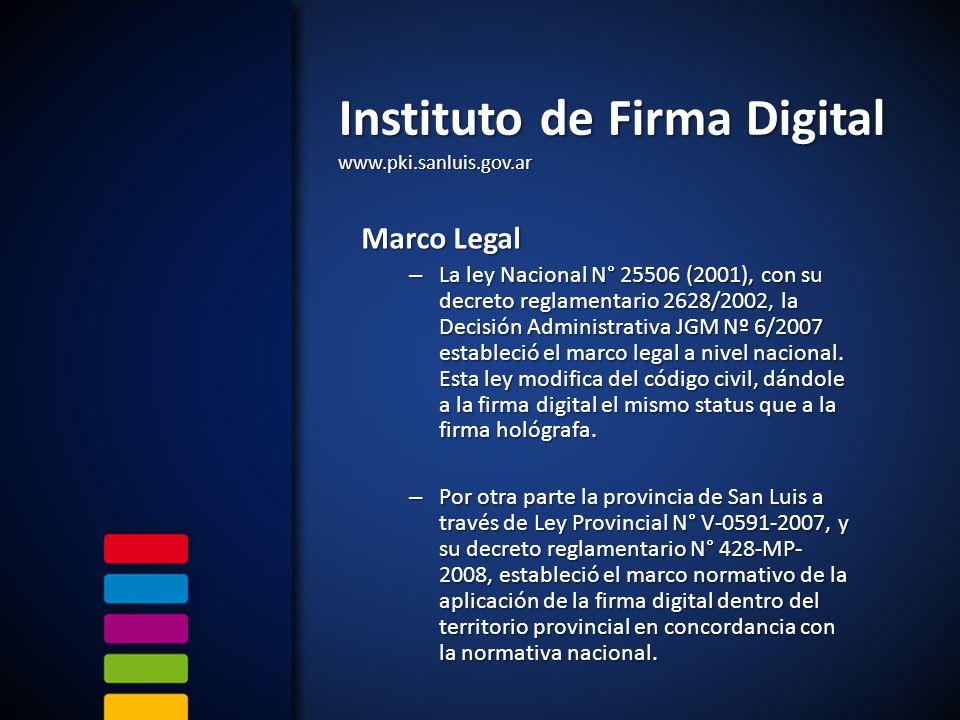 Instituto de Firma Digital www.pki.sanluis.gov.ar Marco Legal – La ley Nacional N° 25506 (2001), con su decreto reglamentario 2628/2002, la Decisión Administrativa JGM Nº 6/2007 estableció el marco legal a nivel nacional.