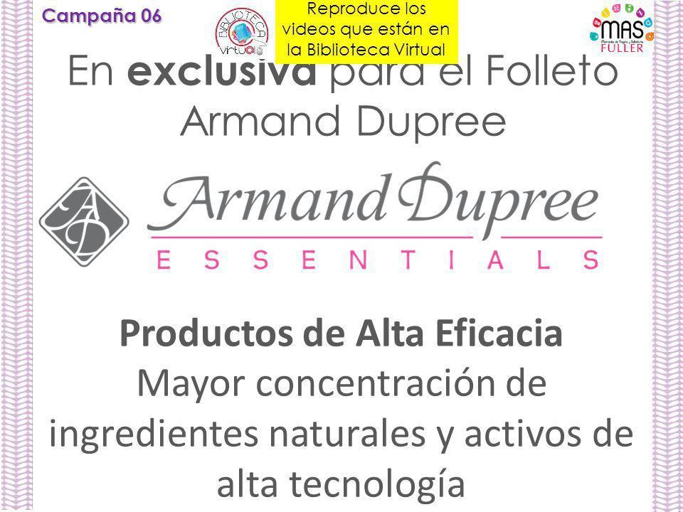 Campaña 06 En exclusiva para el Folleto Armand Dupree Productos de Alta Eficacia Mayor concentración de ingredientes naturales y activos de alta tecnología Reproduce los videos que están en la Biblioteca Virtual