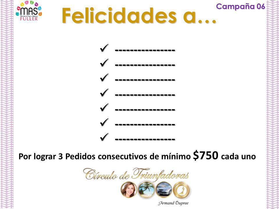 Campaña 06 Felicidades a… ---------------- ---------------- Por lograr 3 Pedidos consecutivos de mínimo $750 cada uno