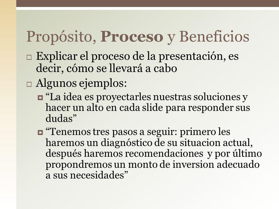 Explicar el proceso de la presentación, es decir, cómo se llevará a cabo Algunos ejemplos: La idea es proyectarles nuestras soluciones y hacer un alto en cada slide para responder sus dudas Tenemos tres pasos a seguir: primero les haremos un diagnóstico de su situacion actual, después haremos recomendaciones y por último propondremos un monto de inversion adecuado a sus necesidades Propósito, Proceso y Beneficios