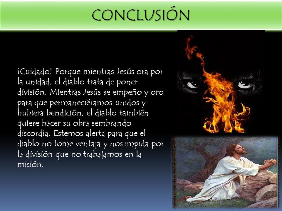 CONCLUSIÓN ¡Cuidado! Porque mientras Jesús ora por la unidad, el diablo trata de poner división. Mientras Jesús se empeño y oro para que permaneciéram