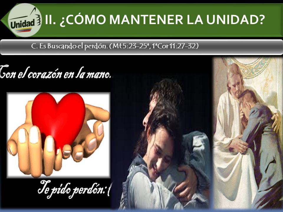 II. ¿CÓMO MANTENER LA UNIDAD? C. Es Buscando el perdón. (Mt 5:23-25ª, 1ªCor 11:27-32)