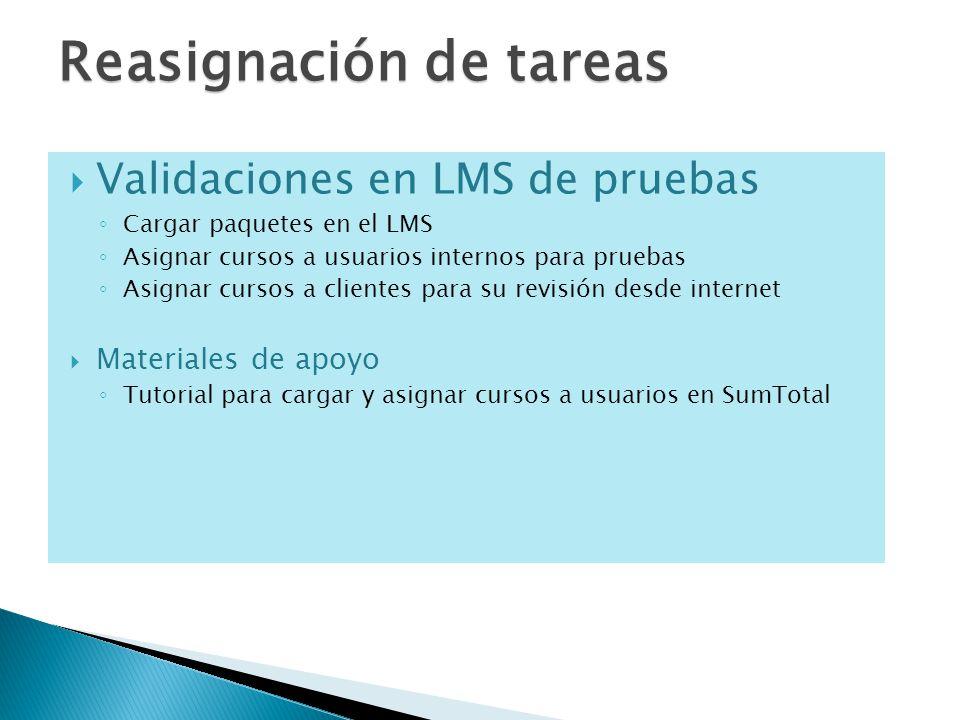 Validaciones en LMS de pruebas Cargar paquetes en el LMS Asignar cursos a usuarios internos para pruebas Asignar cursos a clientes para su revisión desde internet Materiales de apoyo Tutorial para cargar y asignar cursos a usuarios en SumTotal Reasignación de tareas