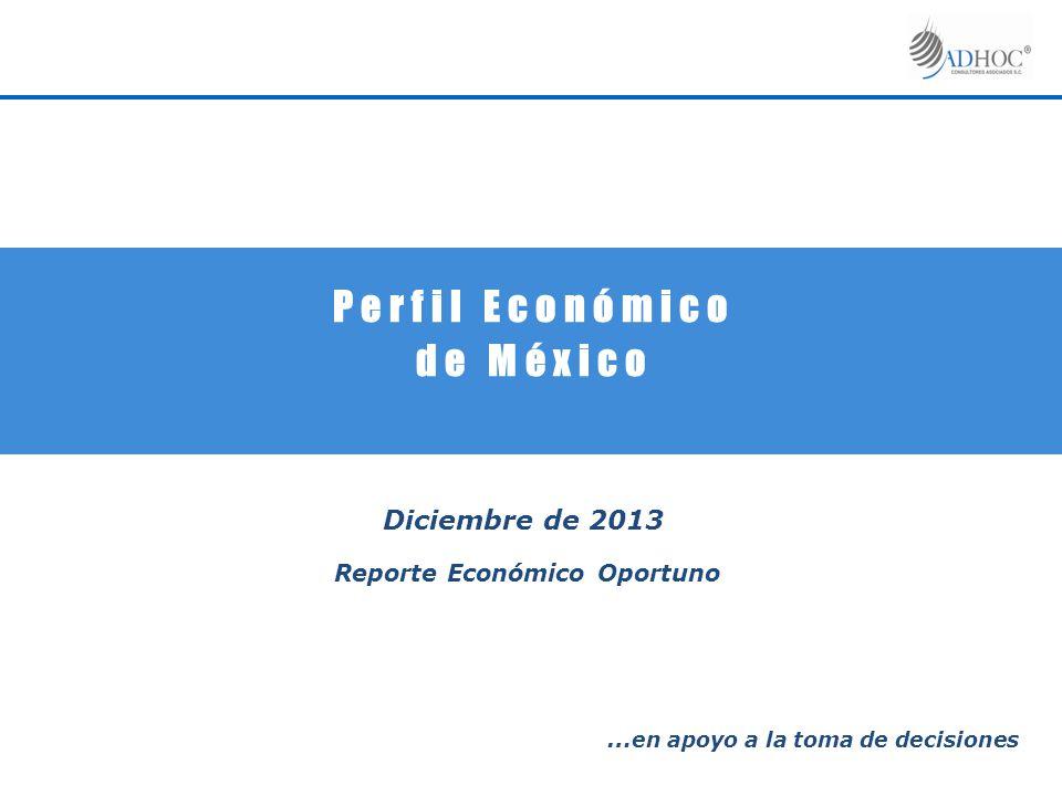 P e r f i l E c o n ó m i c o d e M é x i c o Diciembre de 2013 Reporte Económico Oportuno … en apoyo a la toma de decisiones