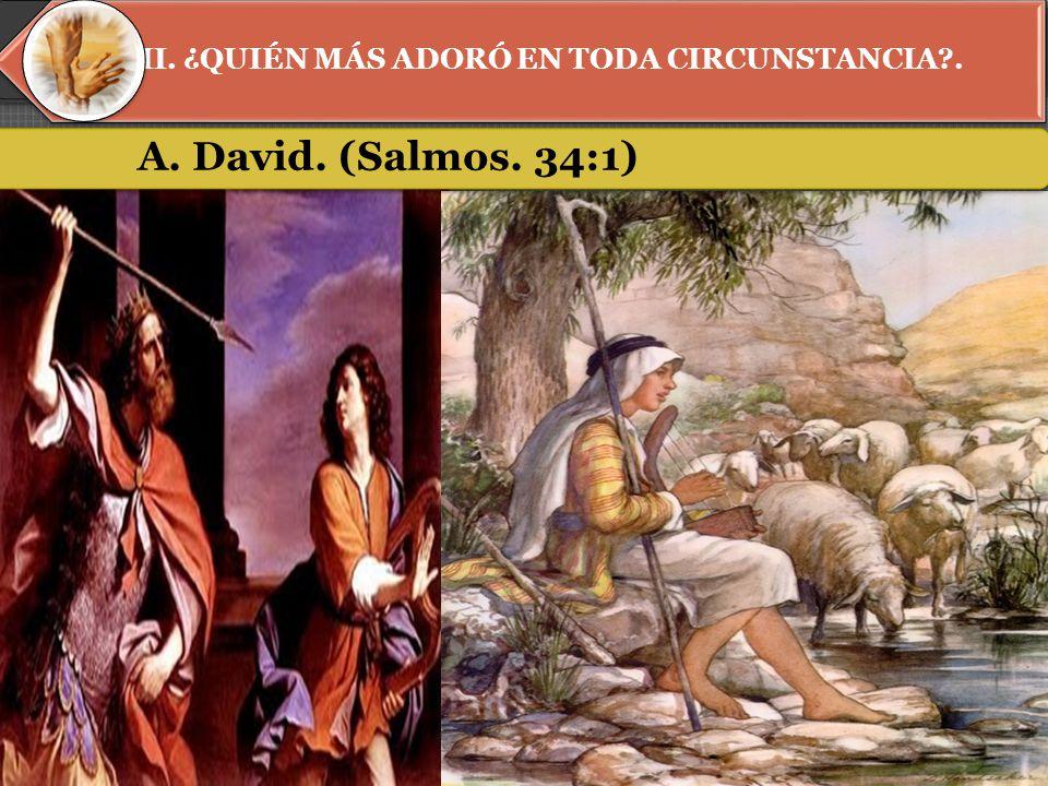 II. ¿QUIÉN MÁS ADORÓ EN TODA CIRCUNSTANCIA . A. David. (Salmos. 34:1)