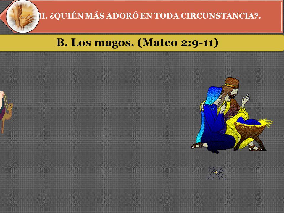 II. ¿QUIÉN MÁS ADORÓ EN TODA CIRCUNSTANCIA . B. Los magos. (Mateo 2:9-11)
