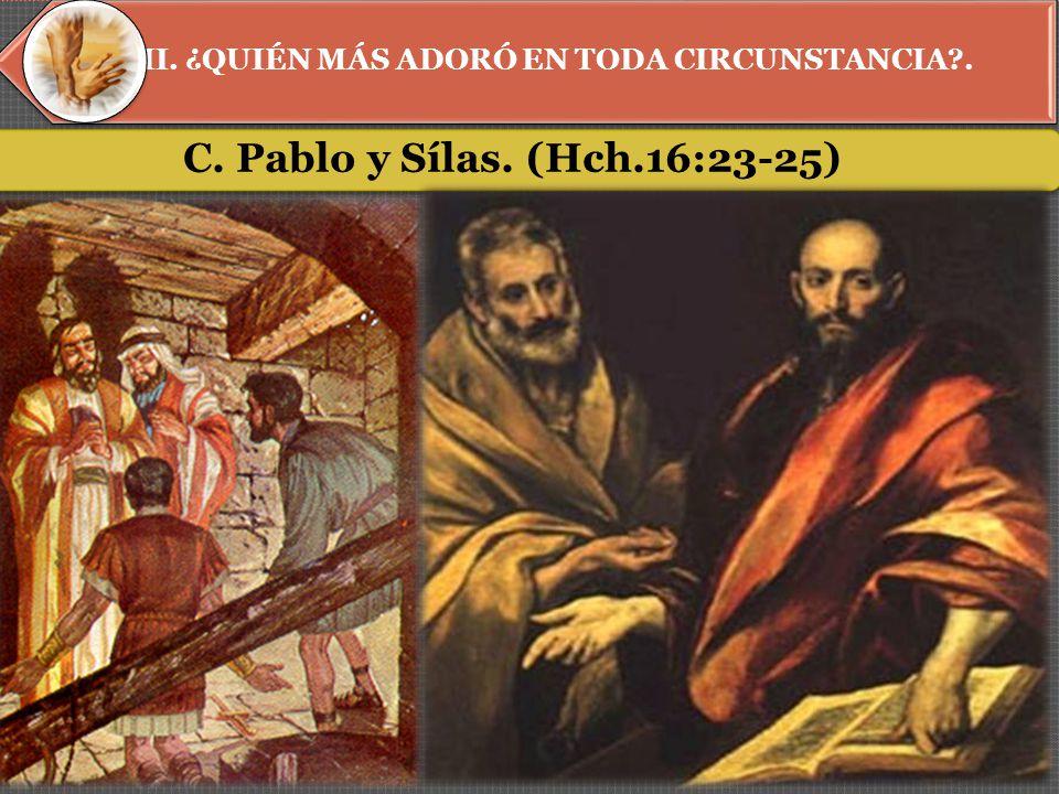 II. ¿QUIÉN MÁS ADORÓ EN TODA CIRCUNSTANCIA . C. Pablo y Sílas. (Hch.16:23-25)