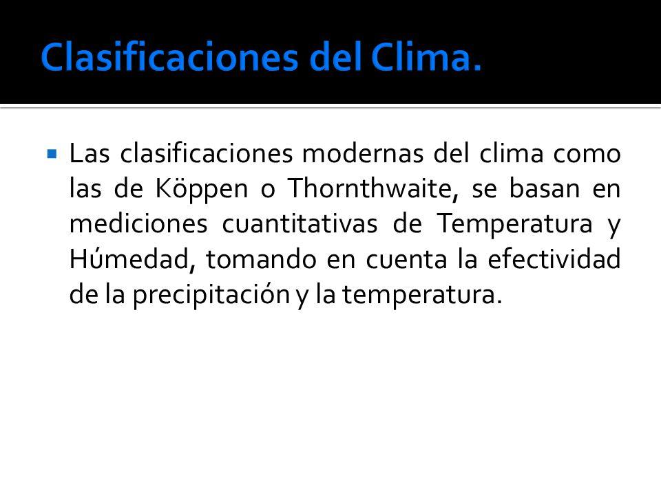 Las clasificaciones modernas del clima como las de Köppen o Thornthwaite, se basan en mediciones cuantitativas de Temperatura y Húmedad, tomando en cuenta la efectividad de la precipitación y la temperatura.