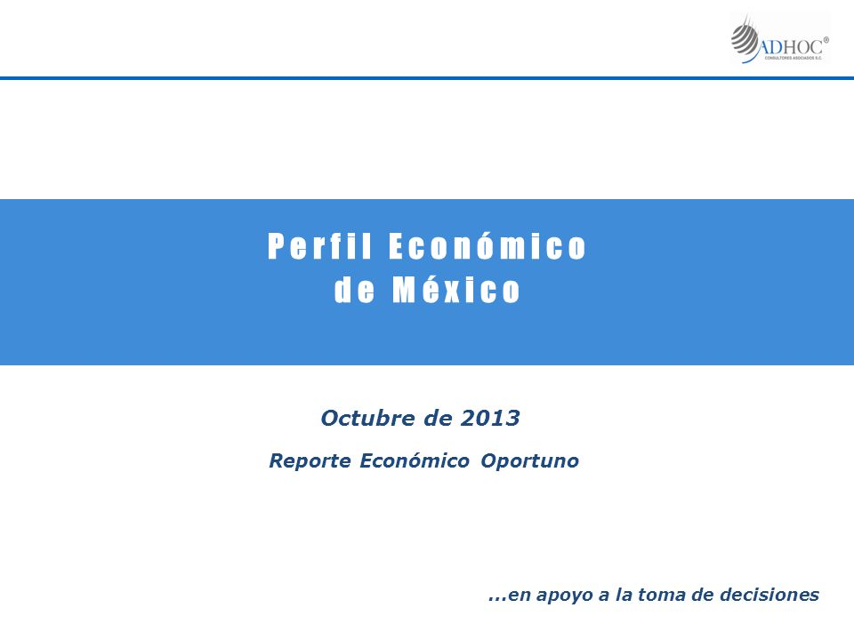 P e r f i l E c o n ó m i c o d e M é x i c o Octubre de 2013 Reporte Económico Oportuno … en apoyo a la toma de decisiones