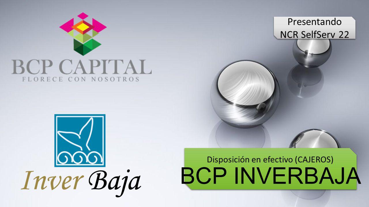 BCP INVERBAJA Disposición en efectivo (CAJEROS) Presentando NCR SelfServ 22 Presentando NCR SelfServ 22