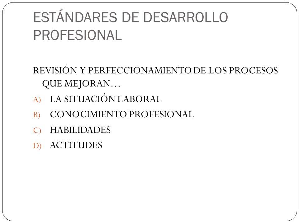 ESTÁNDARES DE DESARROLLO PROFESIONAL REVISIÓN Y PERFECCIONAMIENTO DE LOS PROCESOS QUE MEJORAN… A) LA SITUACIÓN LABORAL B) CONOCIMIENTO PROFESIONAL C) HABILIDADES D) ACTITUDES