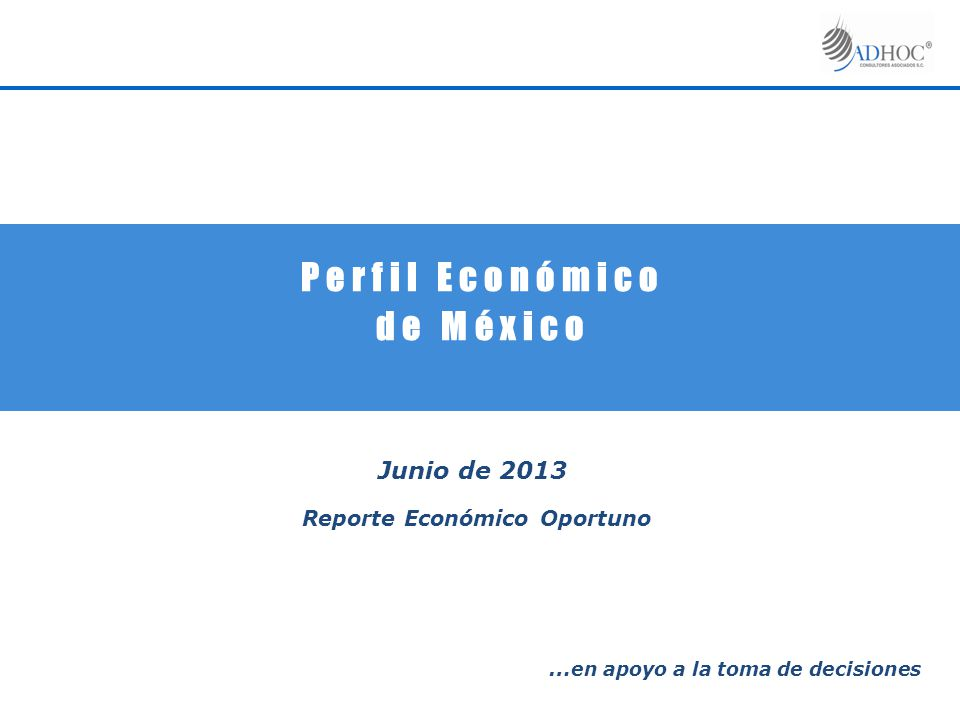 P e r f i l E c o n ó m i c o d e M é x i c o Junio de 2013 Reporte Económico Oportuno … en apoyo a la toma de decisiones
