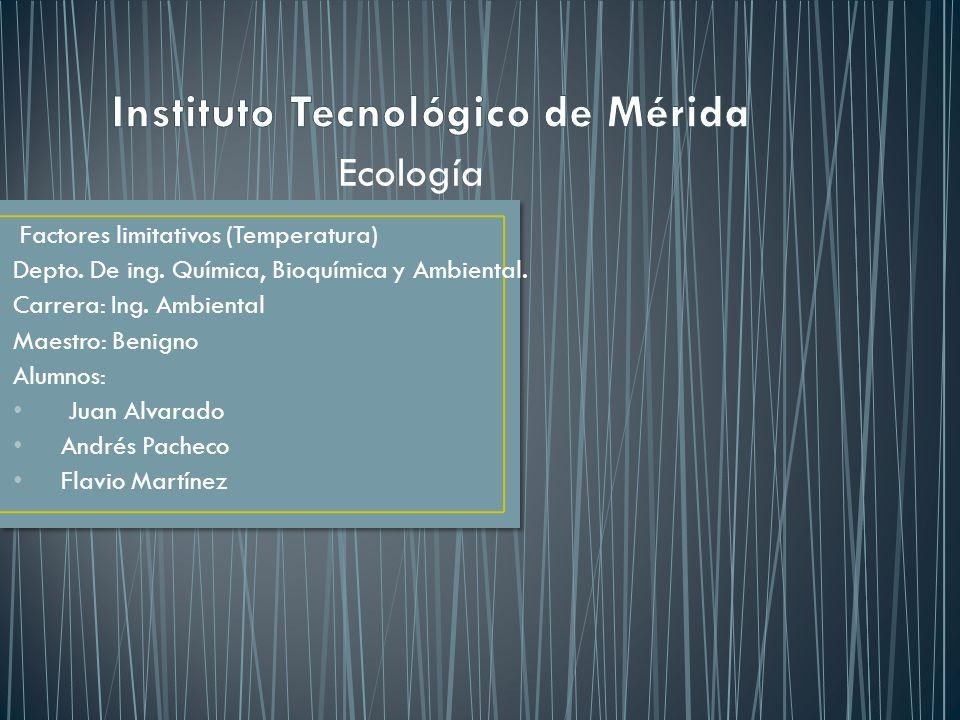 Factores limitativos (Temperatura) Depto. De ing. Química, Bioquímica y Ambiental. Carrera: Ing. Ambiental Maestro: Benigno Alumnos: Juan Alvarado And