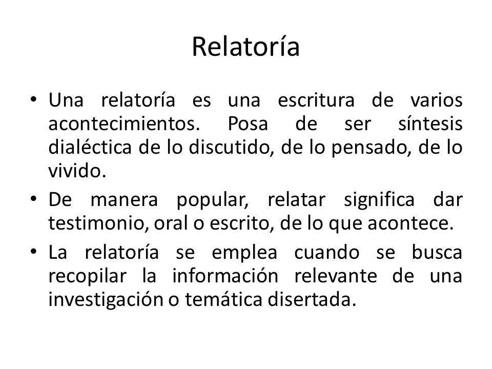 Relatoría Una relatoría es una escritura de varios acontecimientos. Posa de ser síntesis dialéctica de lo discutido, de lo pensado, de lo vivido. De m