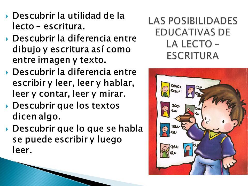 Descubrir la utilidad de la lecto – escritura. Descubrir la diferencia entre dibujo y escritura así como entre imagen y texto. Descubrir la diferencia