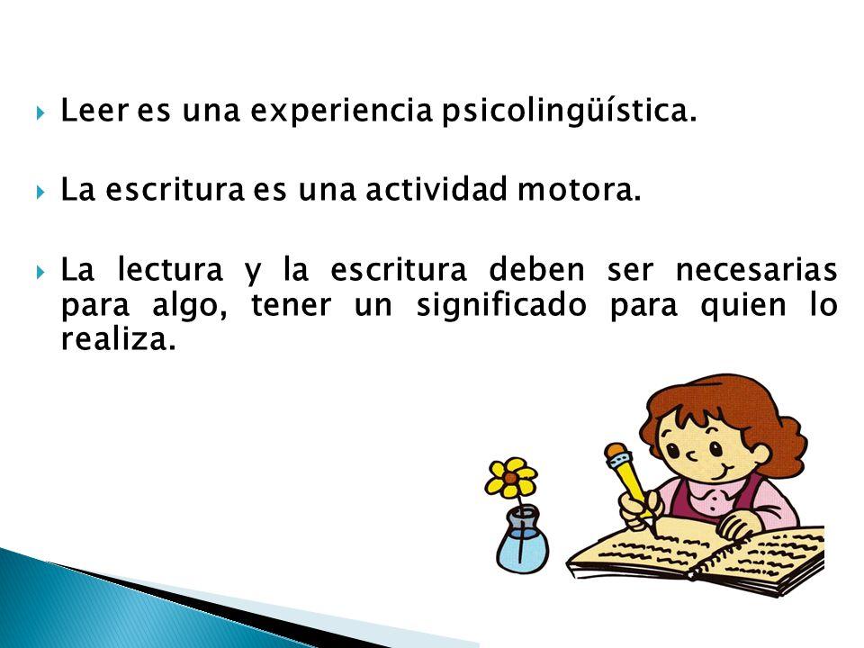 Leer es una experiencia psicolingüística. La escritura es una actividad motora. La lectura y la escritura deben ser necesarias para algo, tener un sig