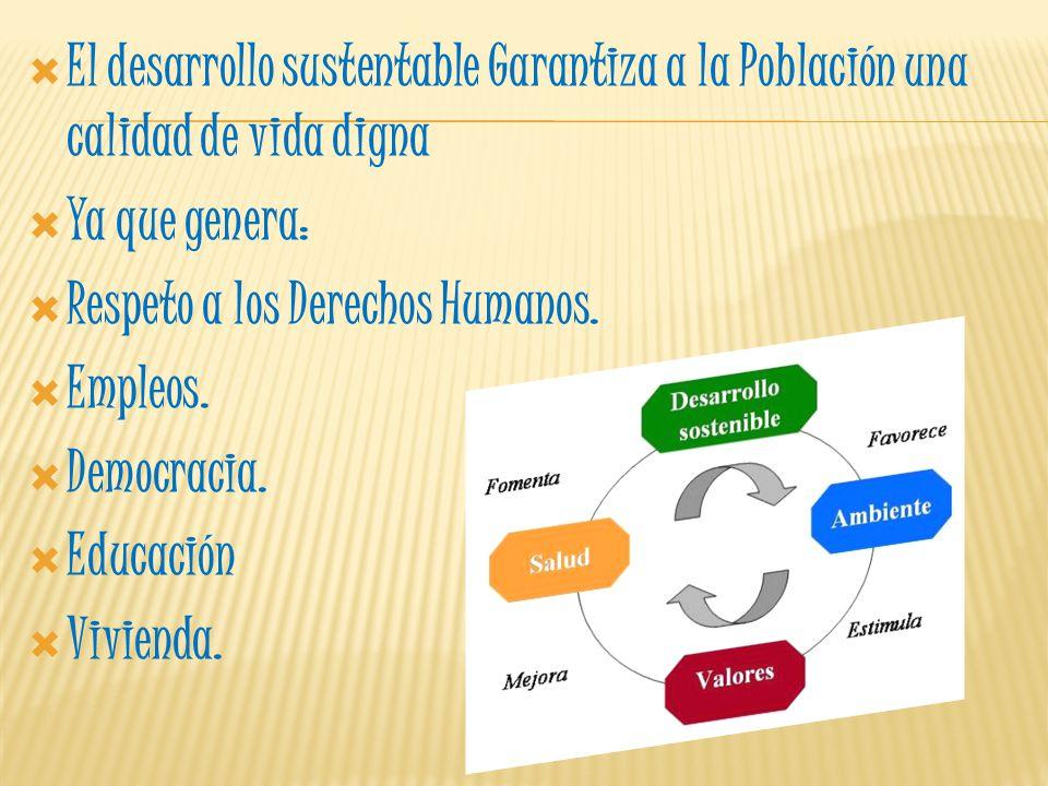 El desarrollo sustentable Garantiza a la Población una calidad de vida digna Ya que genera: Respeto a los Derechos Humanos. Empleos. Democracia. Educa
