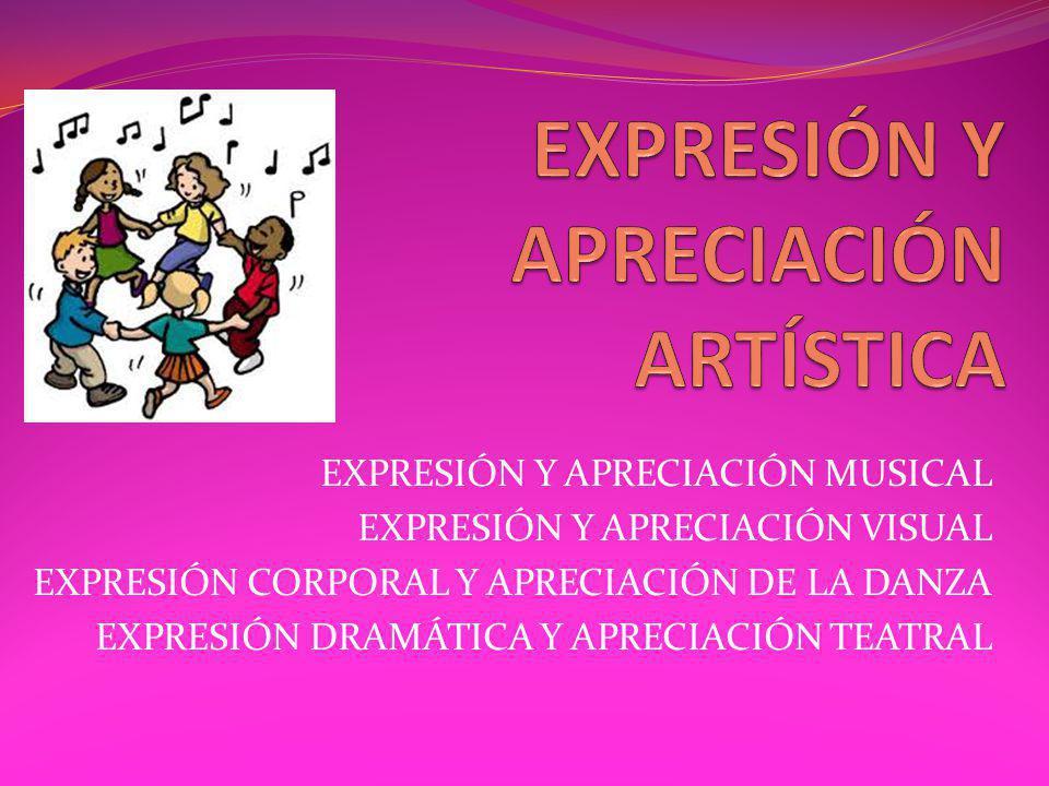 EXPRESIÓN Y APRECIACIÓN MUSICAL EXPRESIÓN Y APRECIACIÓN VISUAL EXPRESIÓN CORPORAL Y APRECIACIÓN DE LA DANZA EXPRESIÓN DRAMÁTICA Y APRECIACIÓN TEATRAL