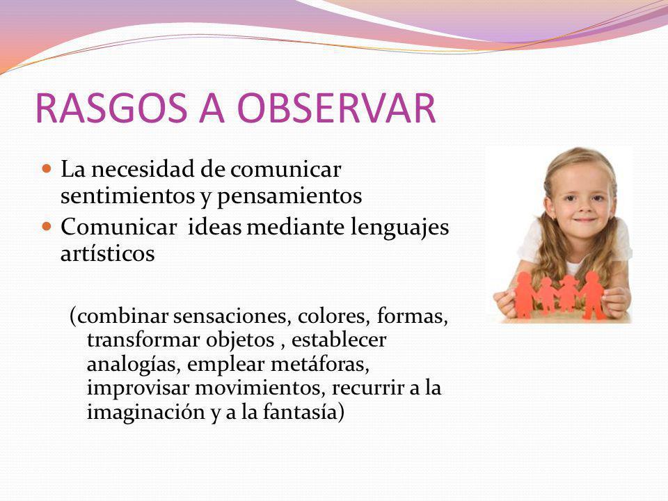 RASGOS A OBSERVAR La necesidad de comunicar sentimientos y pensamientos Comunicar ideas mediante lenguajes artísticos (combinar sensaciones, colores,