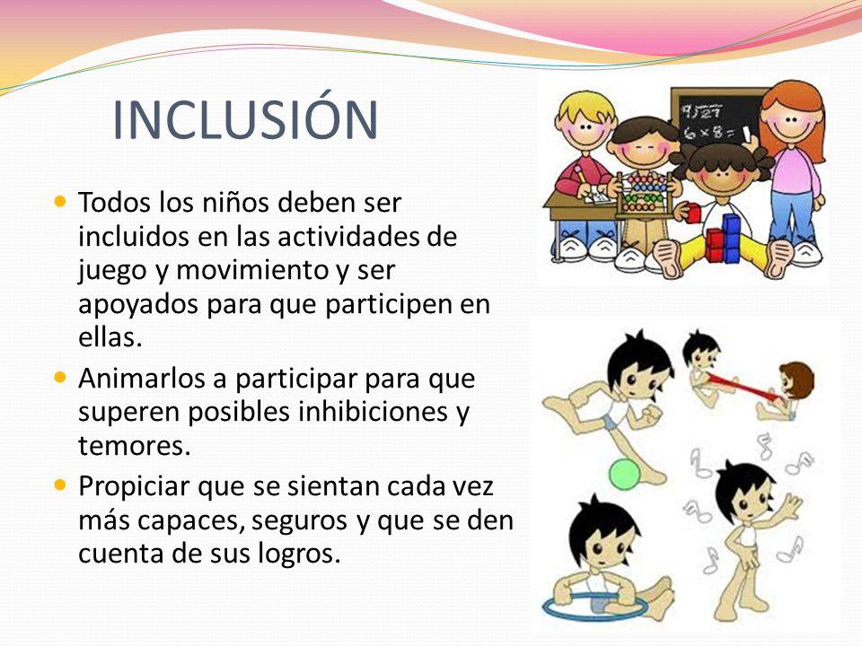 INCLUSIÓN Todos los niños deben ser incluidos en las actividades de juego y movimiento y ser apoyados para que participen en ellas. Animarlos a partic