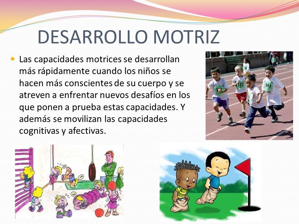 DESARROLLO MOTRIZ Las capacidades motrices se desarrollan más rápidamente cuando los niños se hacen más conscientes de su cuerpo y se atreven a enfren