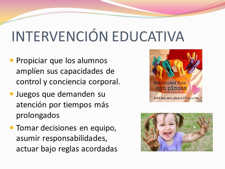 INTERVENCIÓN EDUCATIVA Propiciar que los alumnos amplíen sus capacidades de control y conciencia corporal. Juegos que demanden su atención por tiempos