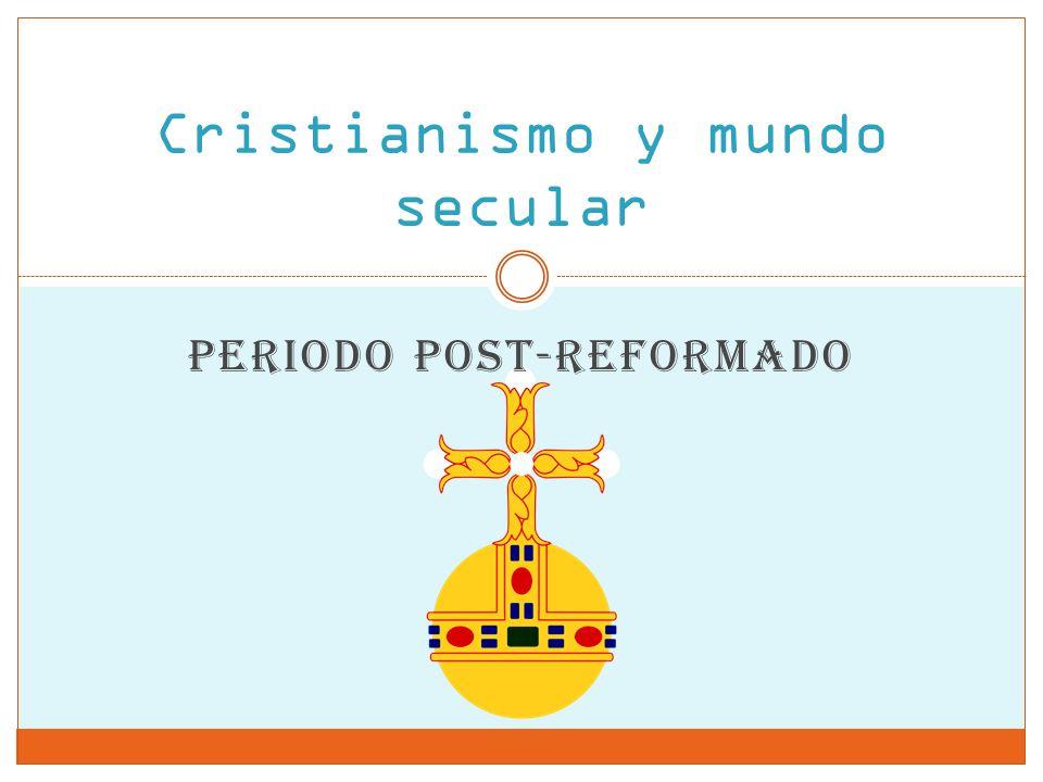 Cristianismo y mundo secular PERIODO POST-REFORMADO
