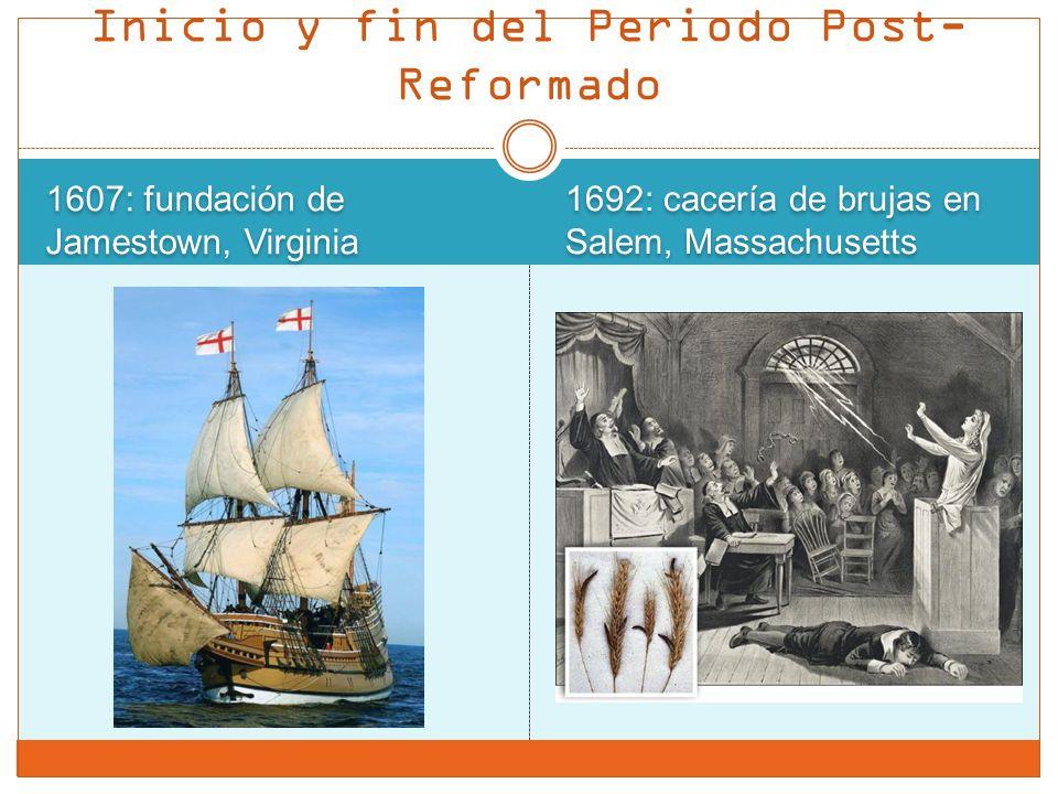 1607: fundación de Jamestown, Virginia 1692: cacería de brujas en Salem, Massachusetts Inicio y fin del Periodo Post- Reformado