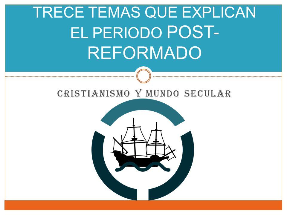 CRISTIANISMO Y MUNDO SECULAR TRECE TEMAS QUE EXPLICAN EL PERIODO POST- REFORMADO