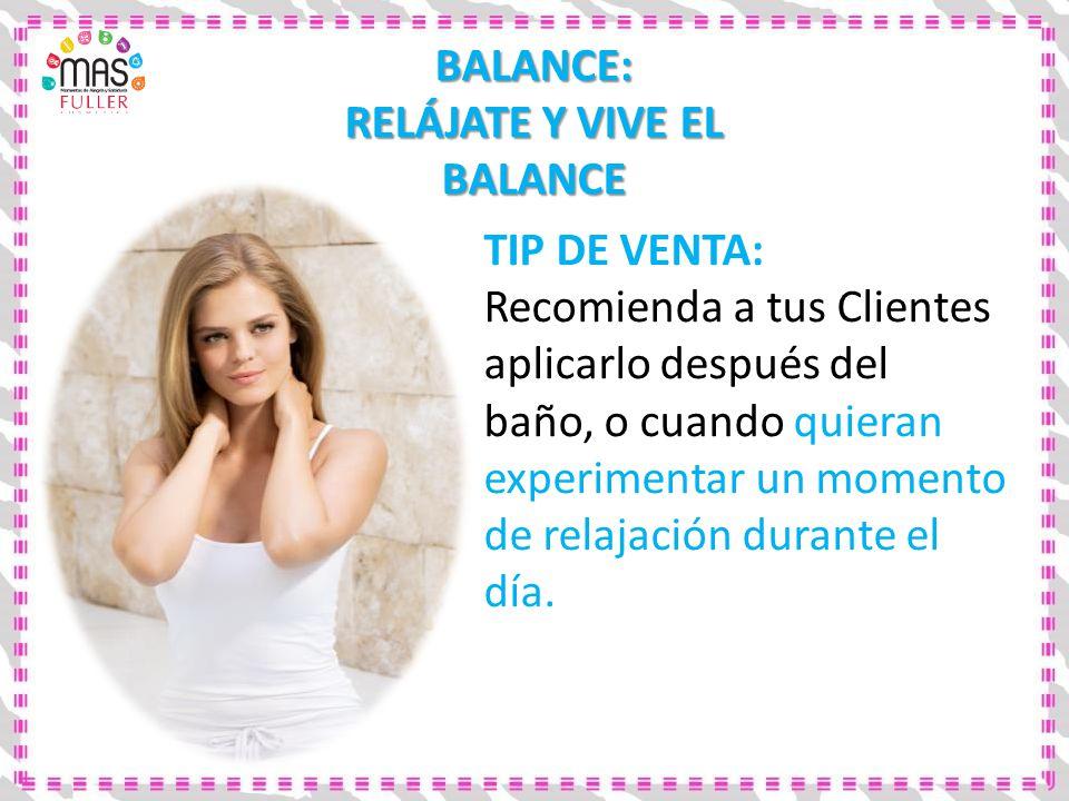 BALANCE: RELÁJATE Y VIVE EL BALANCE TIP DE VENTA: Recomienda a tus Clientes aplicarlo después del baño, o cuando quieran experimentar un momento de re