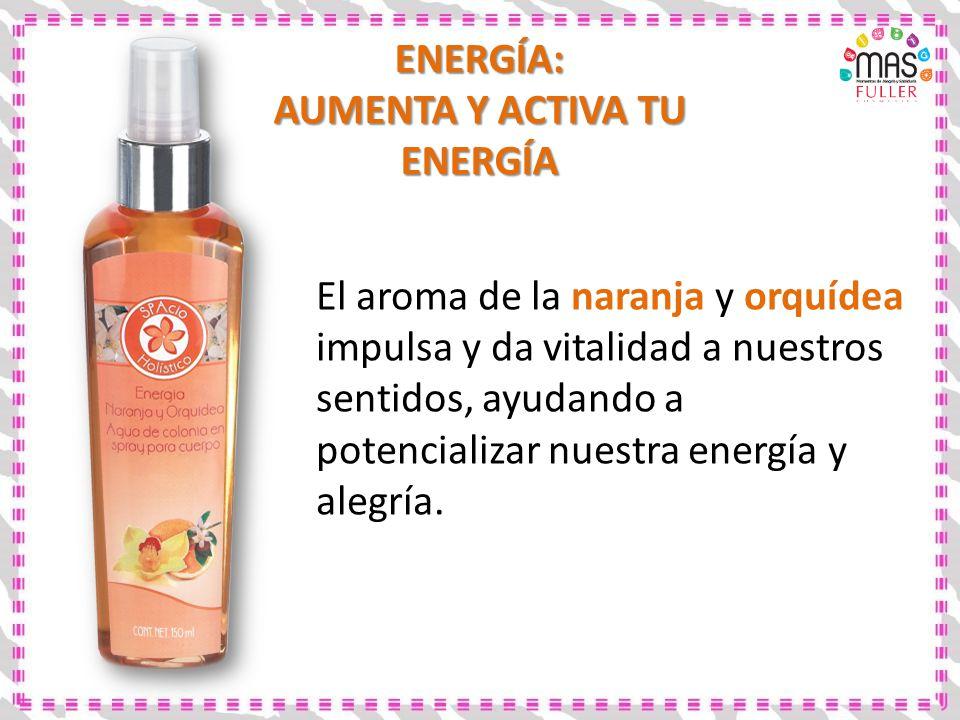 ENERGÍA: AUMENTA Y ACTIVA TU ENERGÍA El aroma de la naranja y orquídea impulsa y da vitalidad a nuestros sentidos, ayudando a potencializar nuestra en