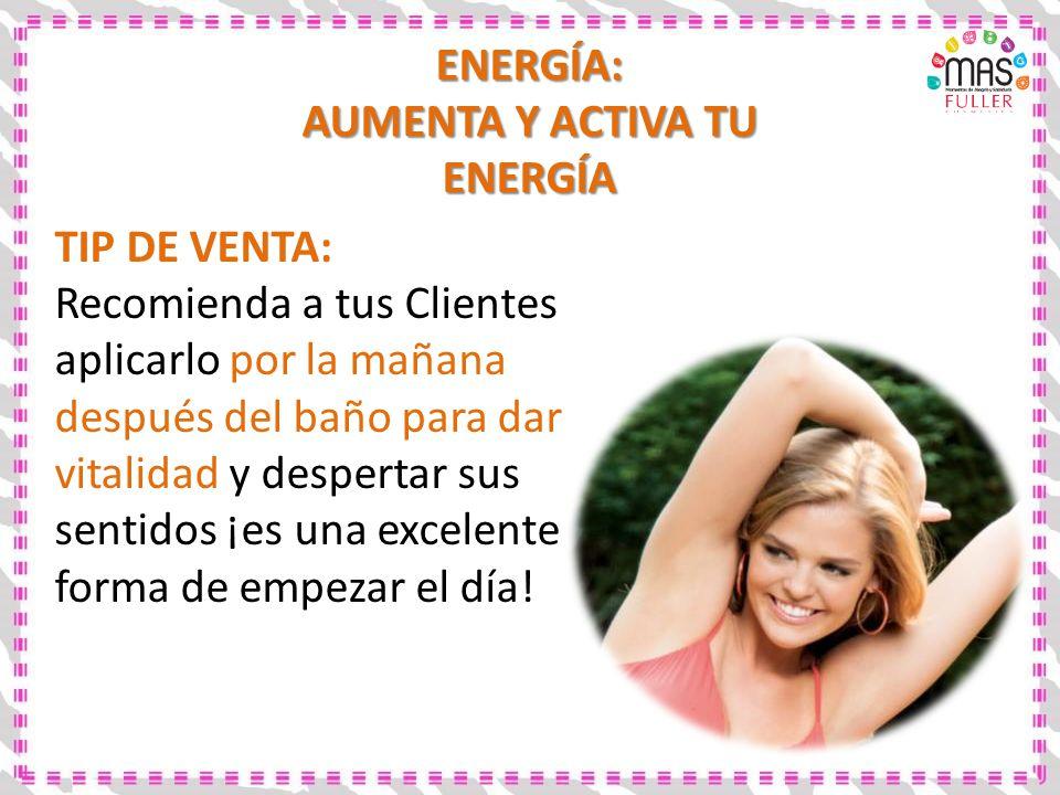 ENERGÍA: AUMENTA Y ACTIVA TU ENERGÍA TIP DE VENTA: Recomienda a tus Clientes aplicarlo por la mañana después del baño para dar vitalidad y despertar s