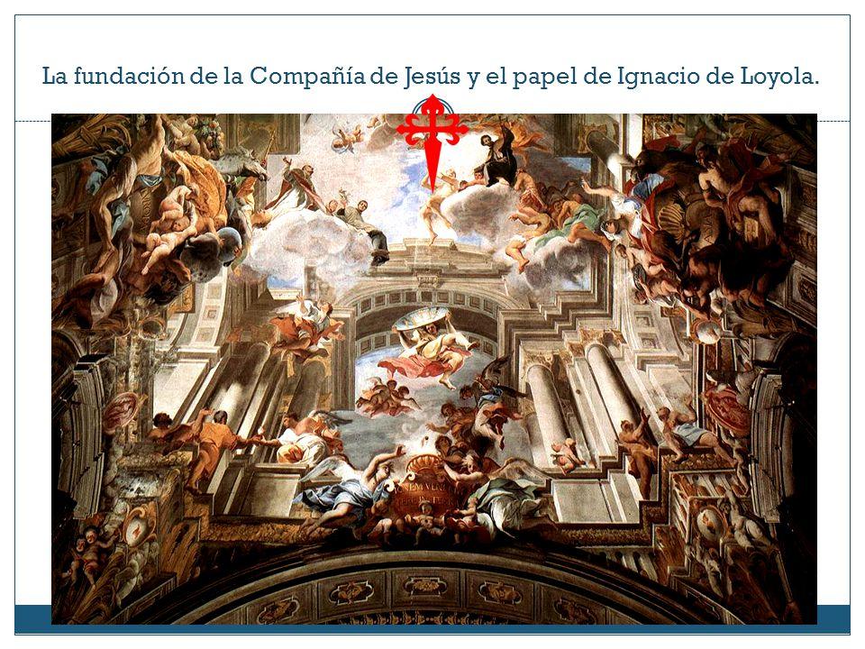 La fundación de la Compañía de Jesús y el papel de Ignacio de Loyola.