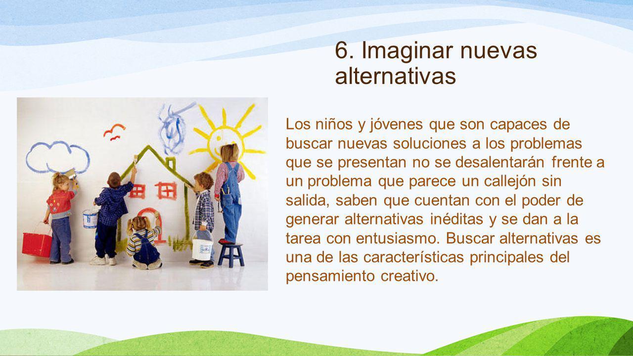 6. Imaginar nuevas alternativas Los niños y jóvenes que son capaces de buscar nuevas soluciones a los problemas que se presentan no se desalentarán fr