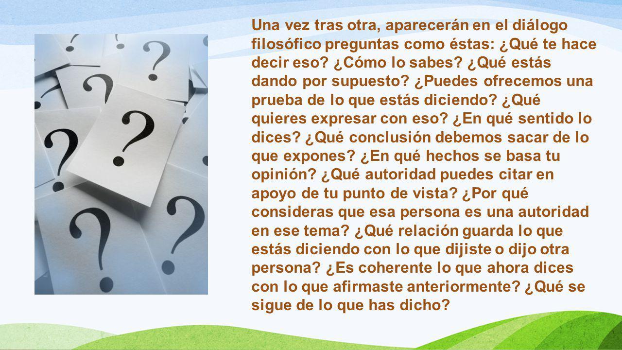 Una vez tras otra, aparecerán en el diálogo filosófico preguntas como éstas: ¿Qué te hace decir eso? ¿Cómo lo sabes? ¿Qué estás dando por supuesto? ¿P