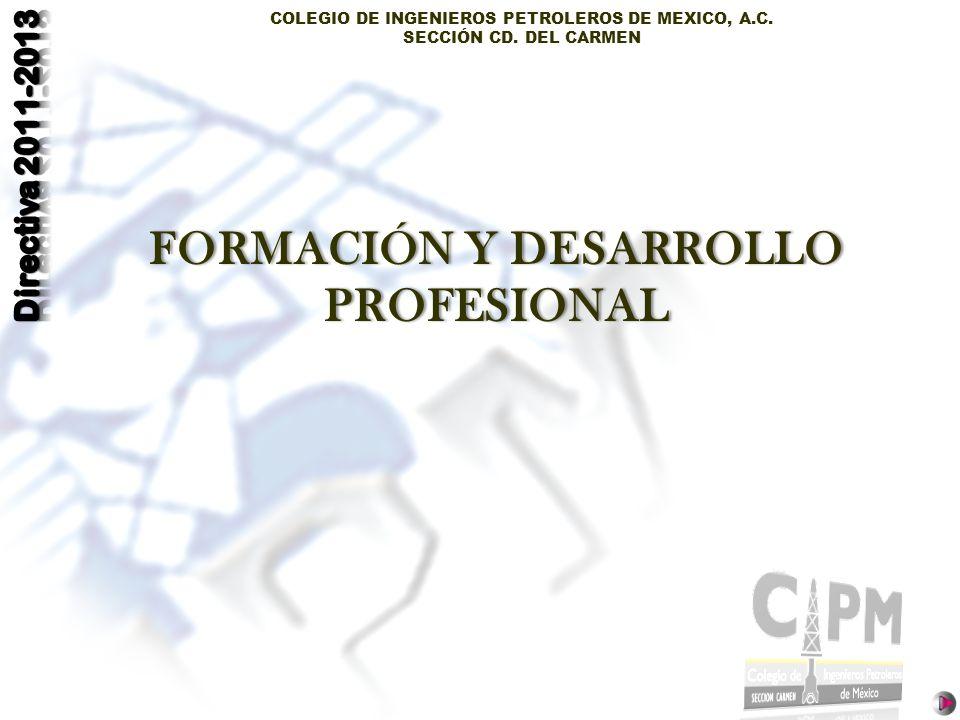 COLEGIO DE INGENIEROS PETROLEROS DE MEXICO, A.C. SECCIÓN CD. DEL CARMEN FORMACIÓN Y DESARROLLO PROFESIONAL