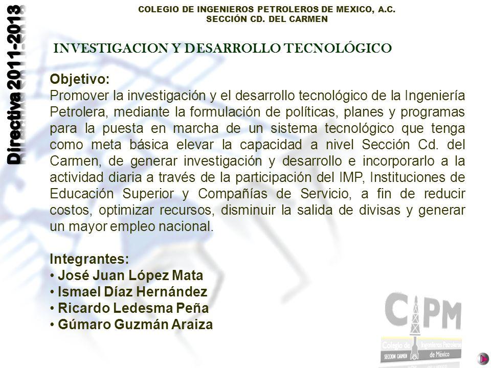 COLEGIO DE INGENIEROS PETROLEROS DE MEXICO, A.C. SECCIÓN CD. DEL CARMEN INVESTIGACION Y DESARROLLO TECNOLÓGICO INVESTIGACION Objetivo: Promover la inv
