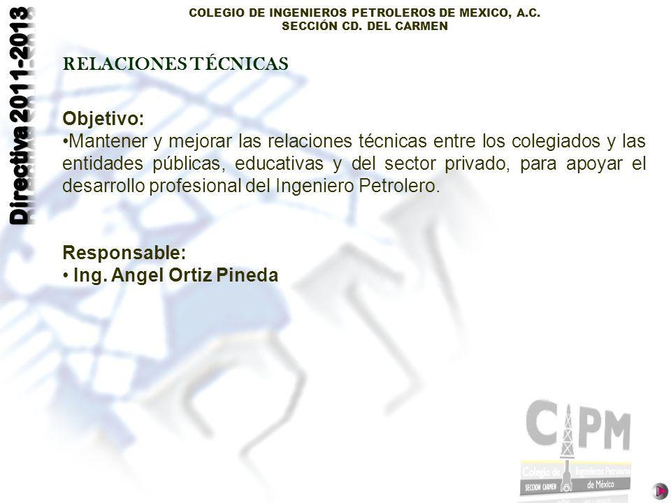 COLEGIO DE INGENIEROS PETROLEROS DE MEXICO, A.C. SECCIÓN CD. DEL CARMEN RELACIONES TÉCNICAS Objetivo: Mantener y mejorar las relaciones técnicas entre