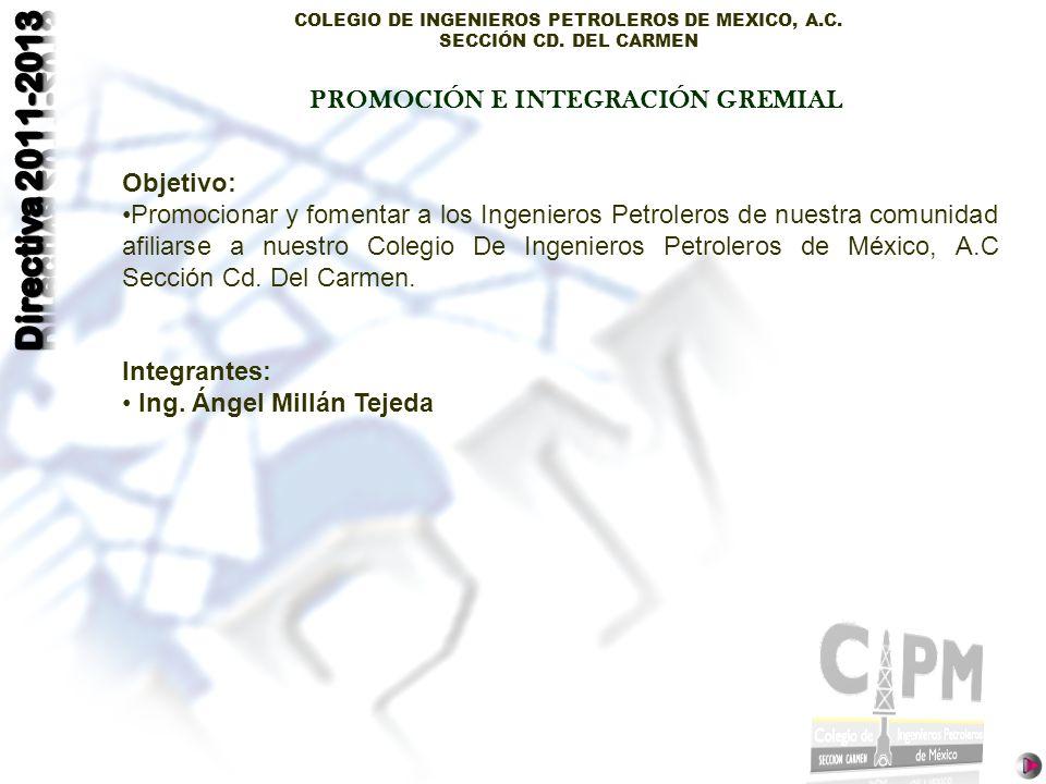 COLEGIO DE INGENIEROS PETROLEROS DE MEXICO, A.C. SECCIÓN CD. DEL CARMEN Objetivo: Promocionar y fomentar a los Ingenieros Petroleros de nuestra comuni
