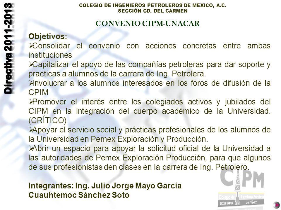 COLEGIO DE INGENIEROS PETROLEROS DE MEXICO, A.C. SECCIÓN CD. DEL CARMEN CONVENIO CIPM-UNACAR Objetivos: Consolidar el convenio con acciones concretas