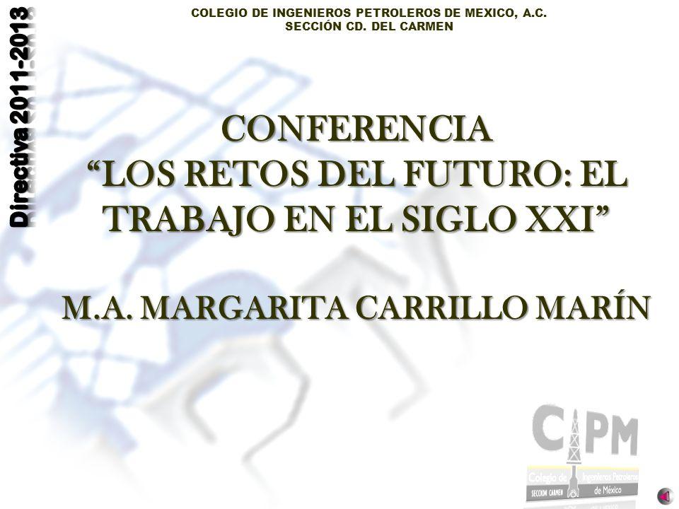 COLEGIO DE INGENIEROS PETROLEROS DE MEXICO, A.C. SECCIÓN CD. DEL CARMEN CONFERENCIA LOS RETOS DEL FUTURO: EL TRABAJO EN EL SIGLO XXI M.A. MARGARITA CA