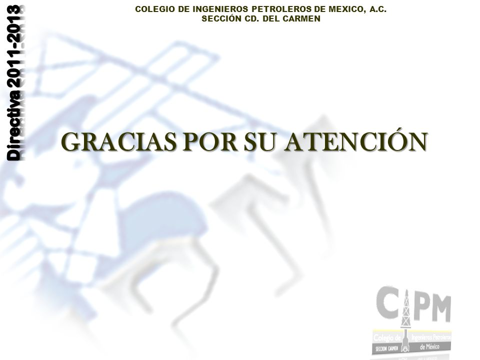 COLEGIO DE INGENIEROS PETROLEROS DE MEXICO, A.C. SECCIÓN CD. DEL CARMEN GRACIAS POR SU ATENCIÓN